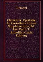 Clementis . Epistolae Ad Corinthios Primae Supplementum, Ed. Lat. Vertit T. Armellini (Latin Edition)