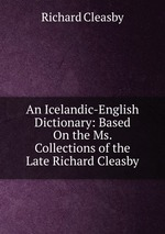 An Icelandic-English Dictionary: Based On the Ms. Collections of the Late Richard Cleasby
