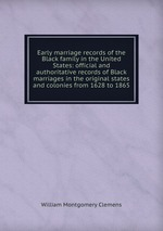 Early marriage records of the Black family in the United States: official and authoritative records of Black marriages in the original states and colonies from 1628 to 1865