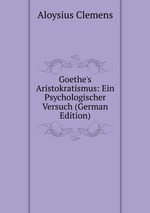 Goethe`s Aristokratismus: Ein Psychologischer Versuch (German Edition)