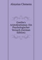 Goethe`s Aristokratismus: Ein Psychologischer Versuch (German Edition)