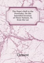 The Pope`s-Bull to the Pretender, On His Intended Invasion of These Nations. Tr. from the Lat