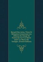 Recueil Des Actes, Titres Et Mmoires Concernant Les Affaires Du Clerg De France Ed. by P. Le Merre and P. Le Merre the Younger. (French Edition)