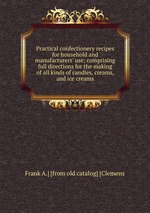 Practical confectionery recipes for household and manufacturers` use; comprising full directions for the making of all kinds of candies, creams, and ice creams