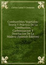 Combustibles Vegetales: Teora Y Prctica De La Combustion, Carbonizacion Y Destilacion De La Madera (Spanish Edition)