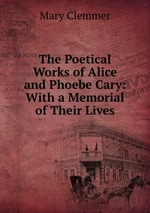 The Poetical Works of Alice and Phoebe Cary: With a Memorial of Their Lives