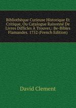 Bibliothque Curieuse Historique Et Critique, Ou Catalogue Raisonn De Livres Difficles Trouver,: Be-Bibles Flamandes. 1752 (French Edition)