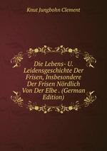 Die Lebens- U. Leidensgeschichte Der Frisen, Insbesondere Der Frisen Nrdlich Von Der Elbe . (German Edition)