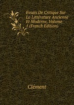 Essais De Critique Sur La Littrature Ancienne Et Moderne, Volume 1 (French Edition)