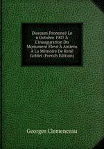 Discours Prononc Le 6 Octobre 1907 L`inauguration Du Monument lev Amiens La Mmoire De Ren Goblet (French Edition)