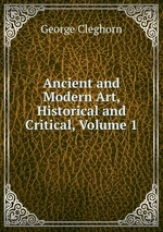 Ancient and Modern Art, Historical and Critical, Volume 1
