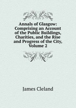 Annals of Glasgow: Comprising an Account of the Public Buildings, Charities, and the Rise and Progress of the City, Volume 2