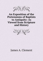 An Exposition of the Pretensions of Baptists to Antiquity: As Viewed from Scripture and History