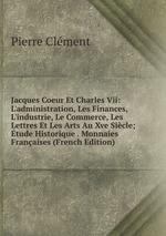 Jacques Coeur Et Charles Vii: L`administration, Les Finances, L`industrie, Le Commerce, Les Lettres Et Les Arts Au Xve Sicle; tude Historique . Monnaies Franaises (French Edition)