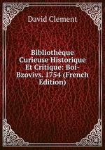 Bibliothque Curieuse Historique Et Critique: Boi-Bzovivs. 1754 (French Edition)
