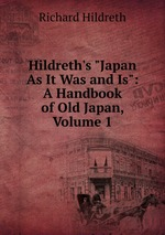 "Hildreth`s ""Japan As It Was and Is"": A Handbook of Old Japan, Volume 1"