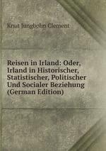 Reisen in Irland: Oder, Irland in Historischer, Statistischer, Politischer Und Socialer Beziehung (German Edition)