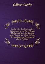 Oughtredus Explicatus, Sive, Commentarius in Ejus Clavem Mathematicam: Cui Additae Sunt Planetarum Observationes & Horologiorum Constructio (Latin Edition)