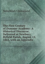 The First Century of Dummer Academy: A Historical Discourse, Delivered at Newbury, Byfield Parish, August 12, 1863. with an Appendix