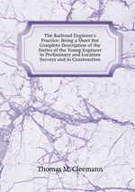 The Railroad Engineer`s Practice: Being a Short But Complete Description of the Duties of the Young Engineer in Preliminary and Location Surveys and in Construction