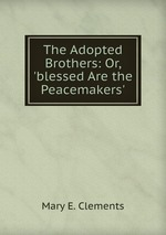 The Adopted Brothers: Or, `blessed Are the Peacemakers`