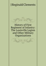 History of First Regiment of Infantry: The Louisville Legion and Other Military Organizations
