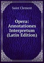Opera: Annotationes Interpretum (Latin Edition)