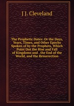 The Prophetic Dates: Or the Days, Years, Times, and Other Epochs Spoken of by the Prophets, Which Point Out the Rise and Fall of Kingdoms and . the End of the World, and the Resurrection