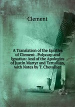 A Translation of the Epistles of Clement . Polycarp and Ignatius: And of the Apologies of Justin Martyr and Tertullian, with Notes by T. Chevallier
