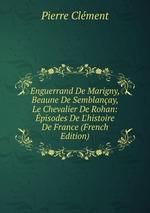 Enguerrand De Marigny, Beaune De Semblanay, Le Chevalier De Rohan: pisodes De L`histoire De France (French Edition)
