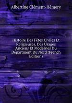 Histoire Des Ftes Civiles Et Religieuses, Des Usages Anciens Et Modernes Du Dpartment Du Nord (French Edition)