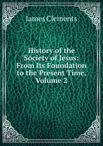 History of the Society of Jesus: From Its Foundation to the Present Time, Volume 2