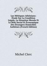 Les Mtques Athnians: tude Sur La Condition Lgale, La Situation Morale Et Le Rle Social Et conomique Des trangers Domicilis athnes (French Edition)