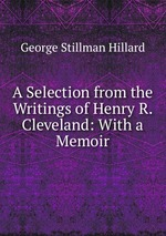 A Selection from the Writings of Henry R. Cleveland: With a Memoir