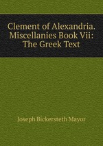 Clement of Alexandria. Miscellanies Book Vii: The Greek Text