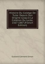 Histoire Du Collge De Tulle: Depuis Son Origine Jusqu` La Cration Du Lyce, 1567-1887 (French Edition)