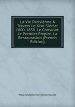 La Vie Parisienne Travers Le Xixe Sicle: 1800-1830. Le Consulat. Le Premier Empire. La Restauration (French Edition)