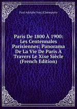 Paris De 1800 1900: Les Centennales Parisiennes; Panorama De La Vie De Paris Travers Le Xixe Sicle (French Edition)