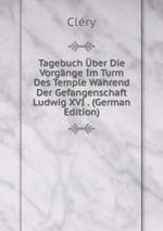 Tagebuch ber Die Vorgnge Im Turm Des Temple Whrend Der Gefangenschaft Ludwig XVI