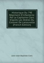 Historique Du 79E Rgiment D`infanterie: Par Le Capitaine Clerc D`aprs Les Ordres Du Colonel De Lanouvelle (French Edition)