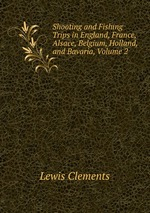 Shooting and Fishing Trips in England, France, Alsace, Belgium, Holland, and Bavaria, Volume 2