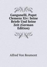 Ganganelli, Papst Clemens Xiv: Seine Briefe Und Seine Zeit (German Edition)