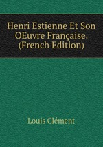 Henri Estienne Et Son OEuvre Franaise. (French Edition)