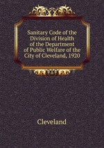 Sanitary Code of the Division of Health of the Department of Public Welfare of the City of Cleveland, 1920