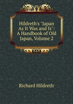 "Hildreth`s ""Japan As It Was and Is"": A Handbook of Old Japan, Volume 2"