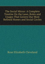 The Social Mirror: A Complete Treatise On the Laws, Rules and Usages That Govern Our Most Refined Homes and Social Circles