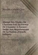 Abrg Des tudes De L`homme Fait En Faveur De L`homme Former: Ddi Aux Reprsentans De La Nation (French Edition)