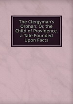 The Clergyman`s Orphan: Or, the Child of Providence. a Tale Founded Upon Facts