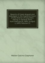 Reports of Cases Argued and Adjudged in the Supreme Court of the District of Columbia: Sitting in General Term, from February 8, 1892, to April 1, 1893, Volume 21