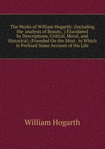 The Works of William Hogarth: (Including the `analysis of Beauty, `) Elucidated by Descriptions, Critical, Moral, and Historical; (Founded On the Most . to Which Is Prefixed Some Account of His Life
